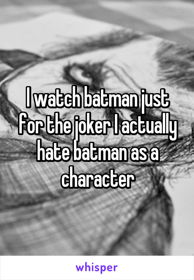 I watch batman just for the joker I actually hate batman as a character