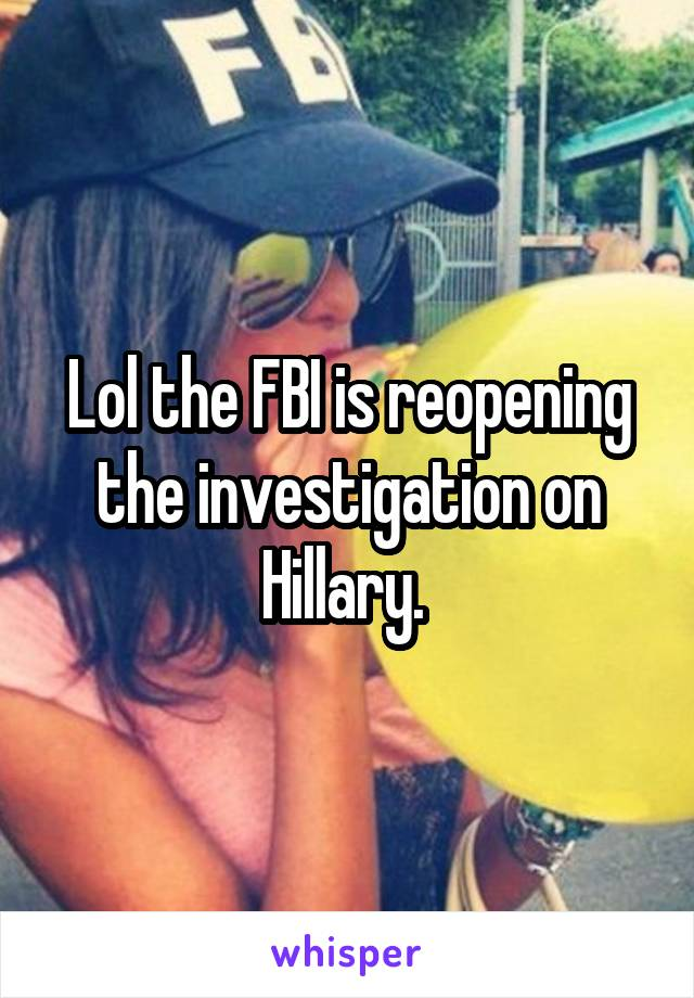 Lol the FBI is reopening the investigation on Hillary.