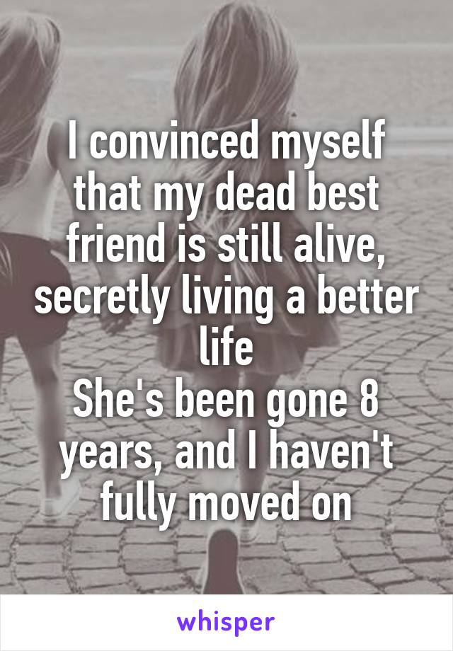 I convinced myself that my dead best friend is still alive, secretly living a better life She's been gone 8 years, and I haven't fully moved on