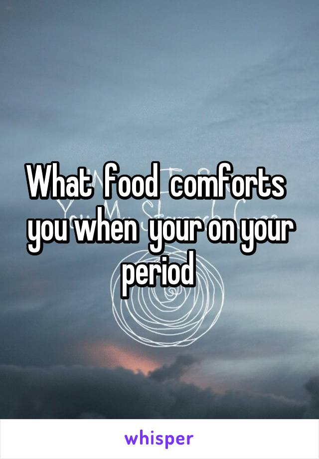 What  food  comforts   you when  your on your period