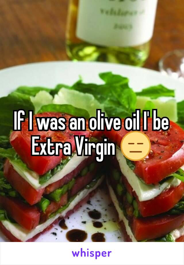 If I was an olive oil I' be Extra Virgin 😑