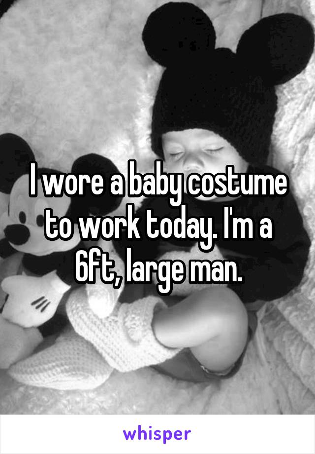 I wore a baby costume to work today. I'm a 6ft, large man.