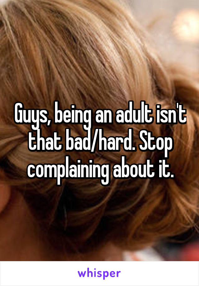 Guys, being an adult isn't that bad/hard. Stop complaining about it.