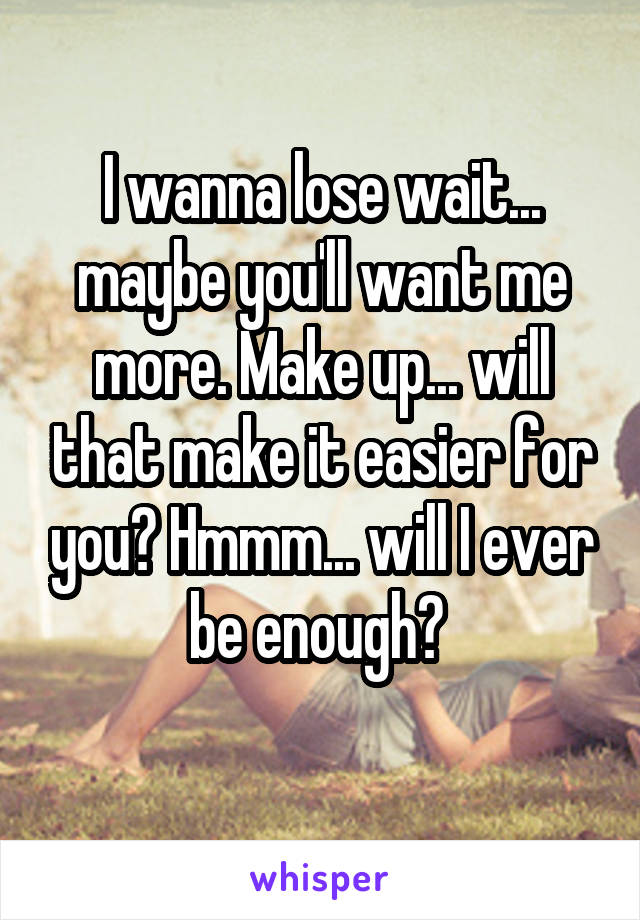 I wanna lose wait... maybe you'll want me more. Make up... will that make it easier for you? Hmmm... will I ever be enough?