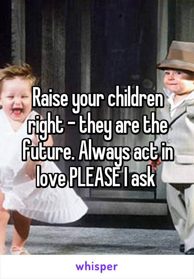 Raise your children right - they are the future. Always act in love PLEASE I ask