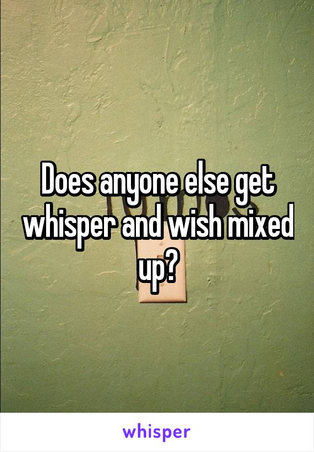 Does anyone else get whisper and wish mixed up?
