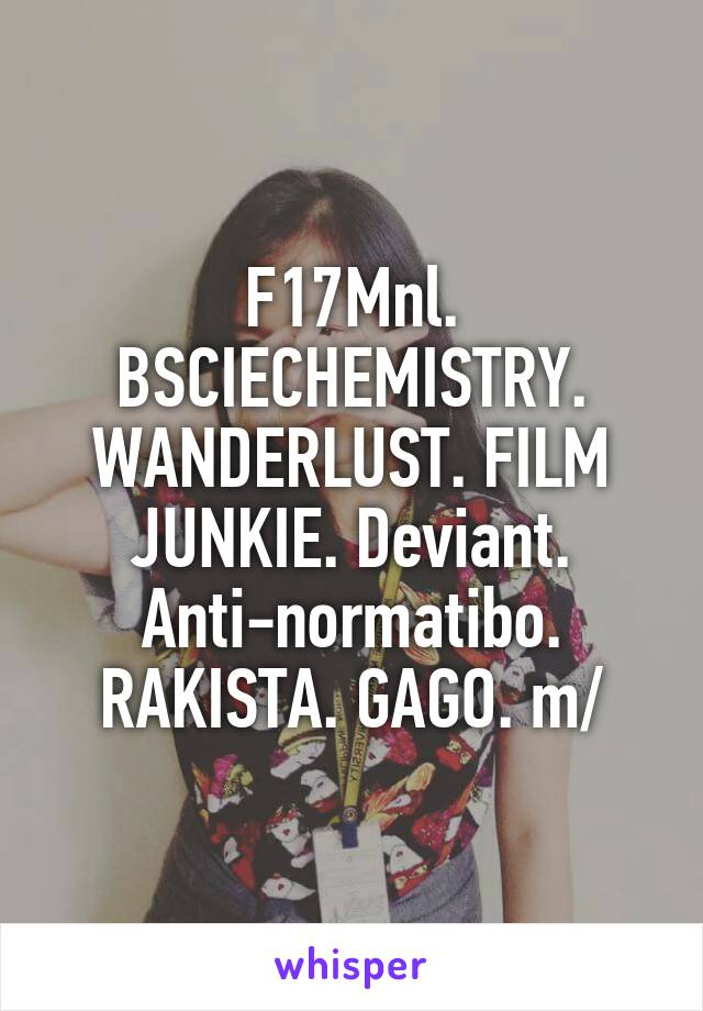 F17Mnl. BSCIECHEMISTRY. WANDERLUST. FILM JUNKIE. Deviant. Anti-normatibo. RAKISTA. GAGO. \m/
