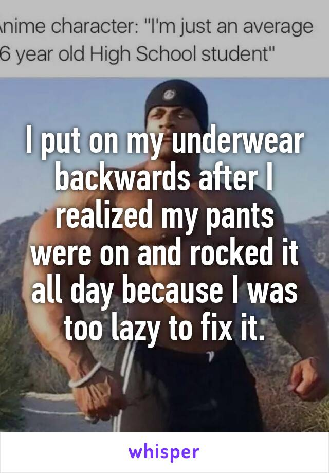 I put on my underwear backwards after I realized my pants were on and rocked it all day because I was too lazy to fix it.