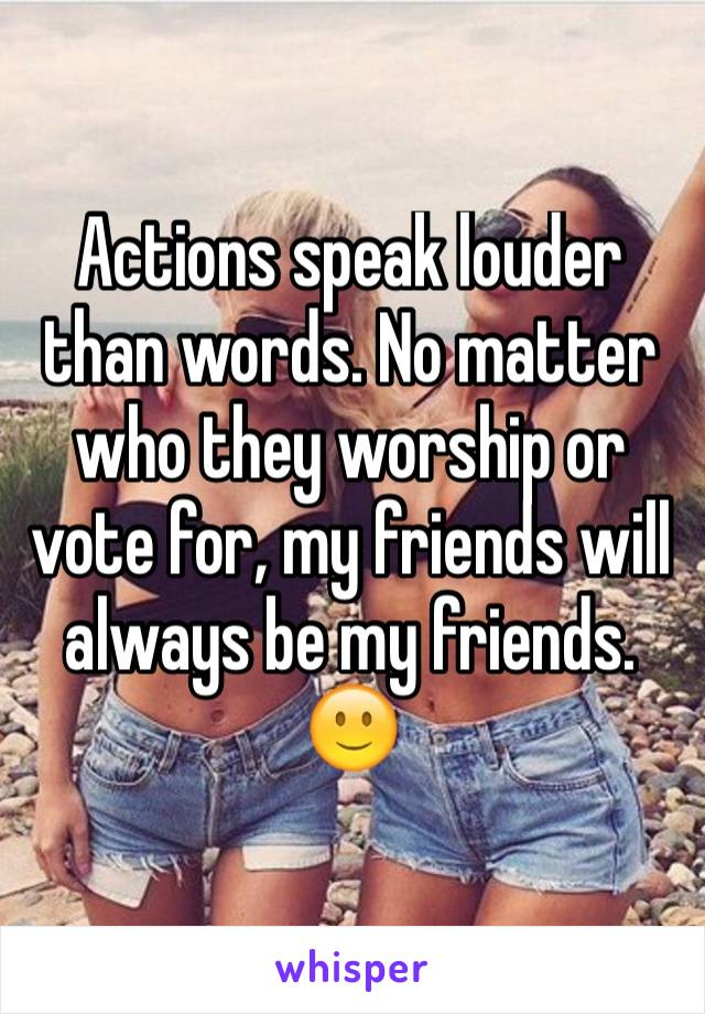 Actions speak louder than words. No matter who they worship or vote for, my friends will always be my friends. 🙂
