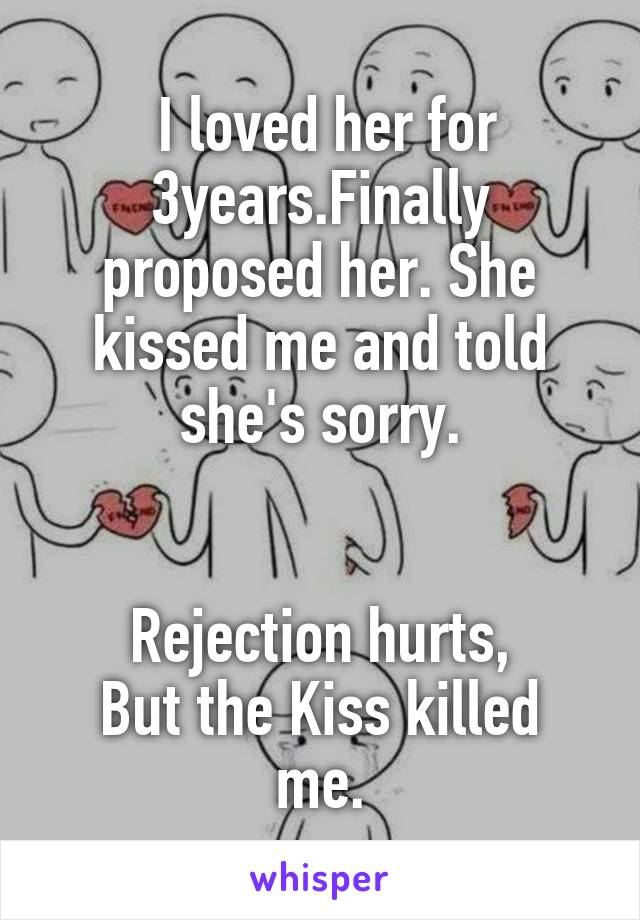 I loved her for 3years.Finally proposed her. She kissed me and told she's sorry.   Rejection hurts, But the Kiss killed me.