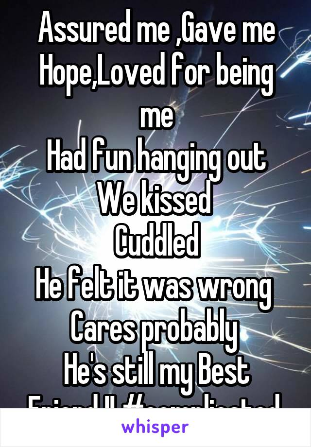Assured me ,Gave me Hope,Loved for being me Had fun hanging out We kissed  Cuddled He felt it was wrong  Cares probably  He's still my Best Friend !! #complicated
