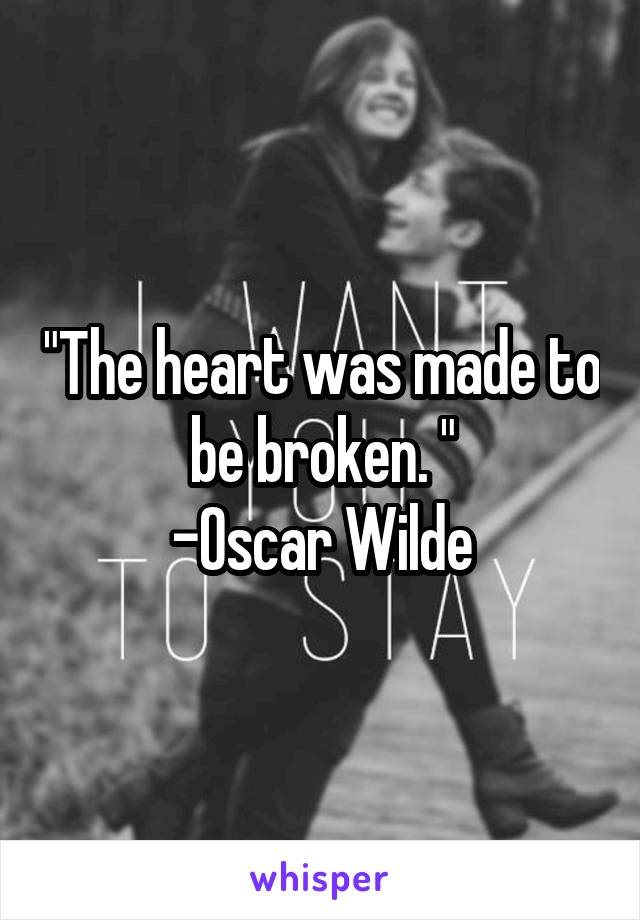 """The heart was made to be broken. "" -Oscar Wilde"