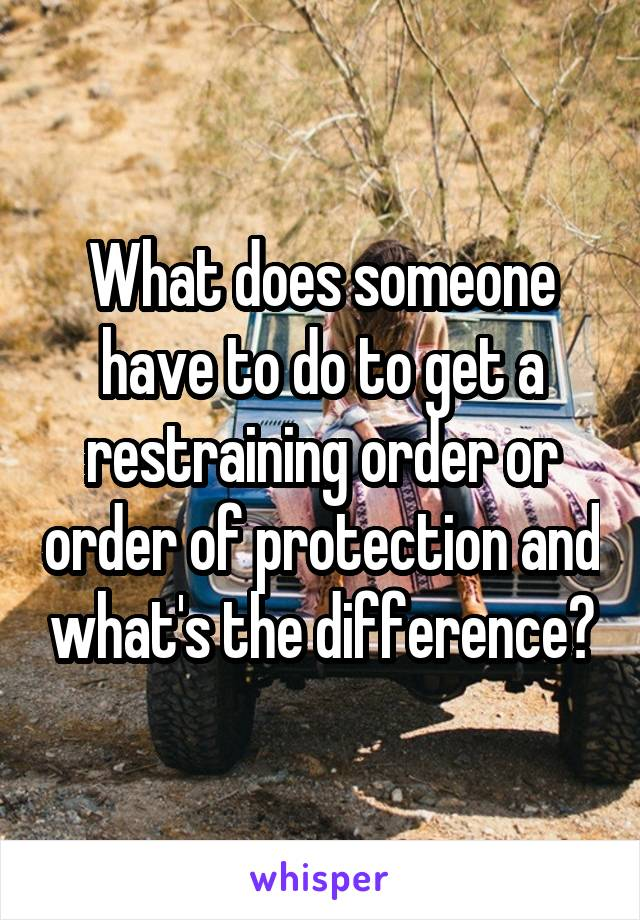 What does someone have to do to get a restraining order or order of protection and what's the difference?