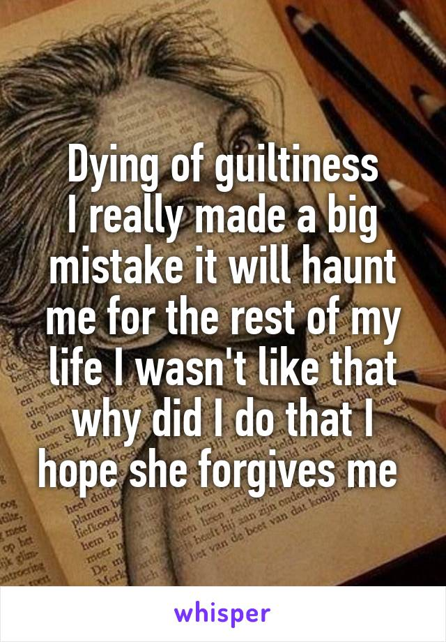 Dying of guiltiness I really made a big mistake it will haunt me for the rest of my life I wasn't like that why did I do that I hope she forgives me