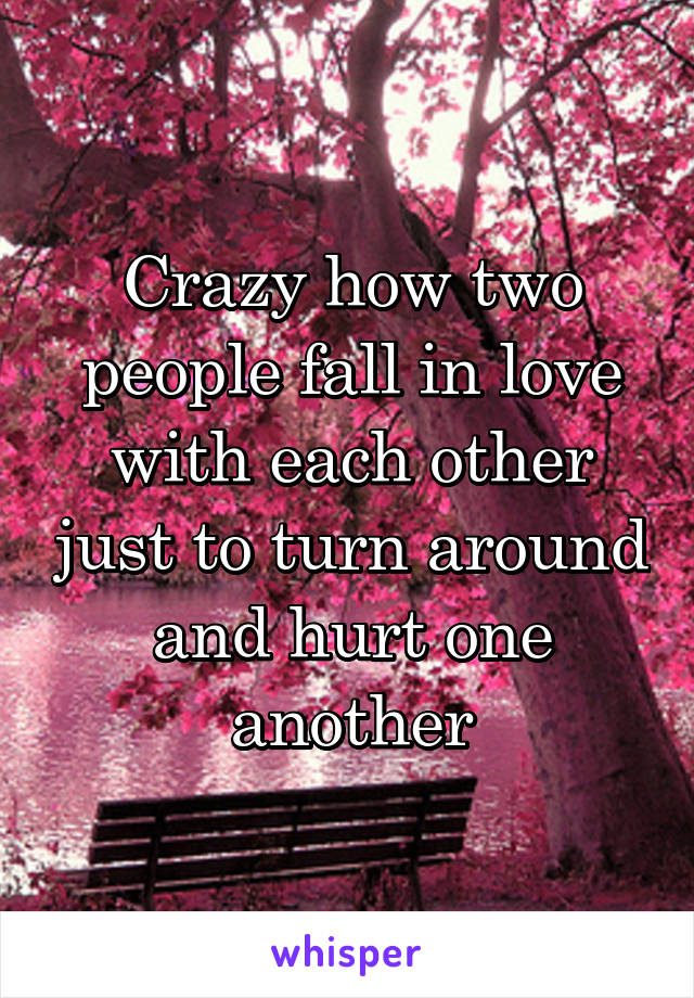 Crazy how two people fall in love with each other just to turn around and hurt one another