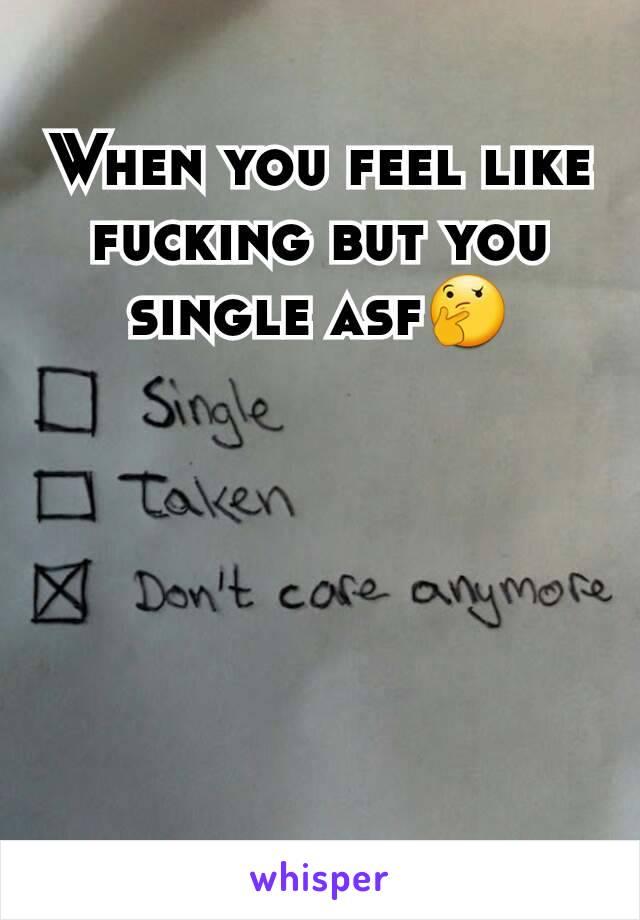 When you feel like fucking but you single asf🤔