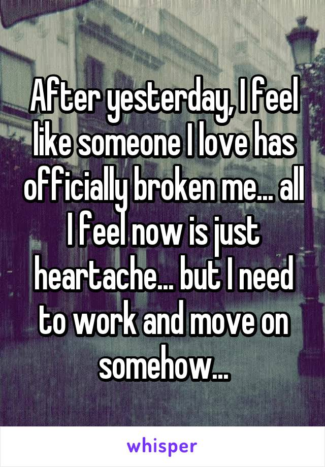 After yesterday, I feel like someone I love has officially broken me... all I feel now is just heartache... but I need to work and move on somehow...