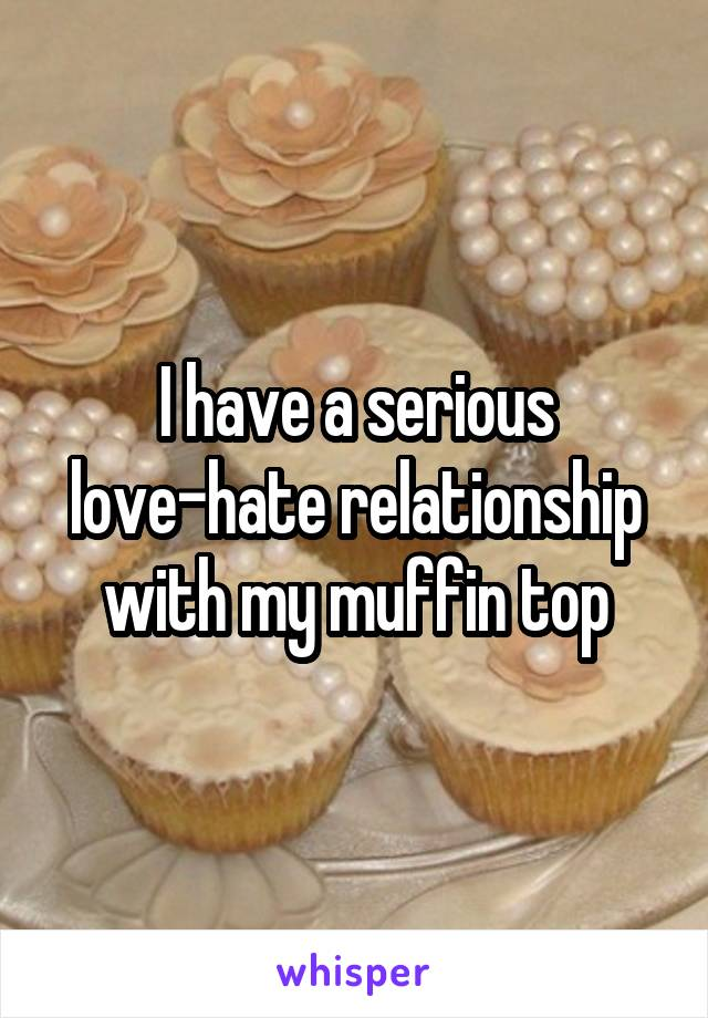 I have a serious love-hate relationship with my muffin top