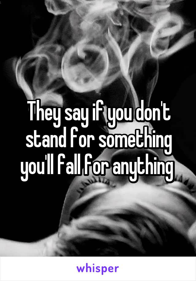 They say if you don't stand for something you'll fall for anything