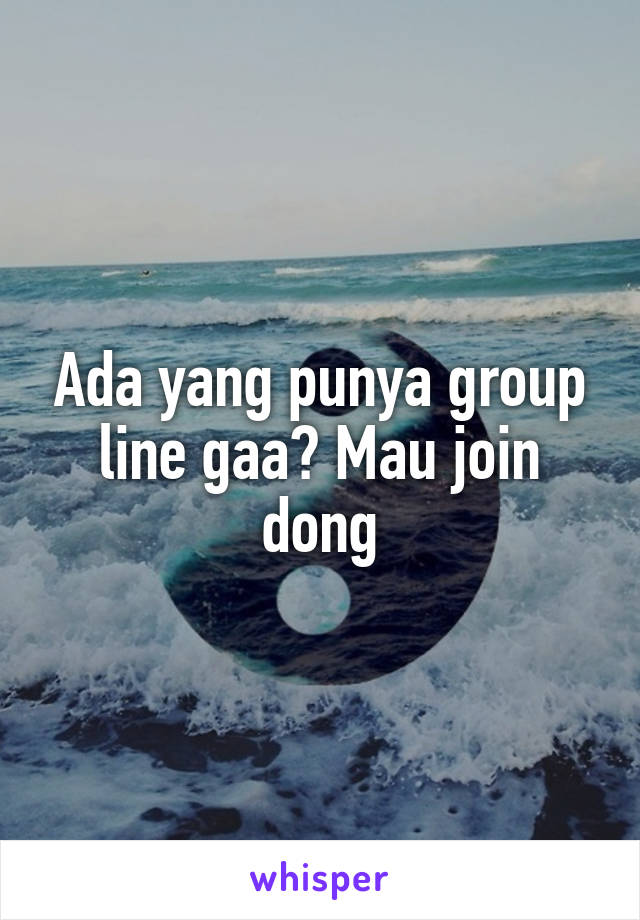 Ada yang punya group line gaa? Mau join dong