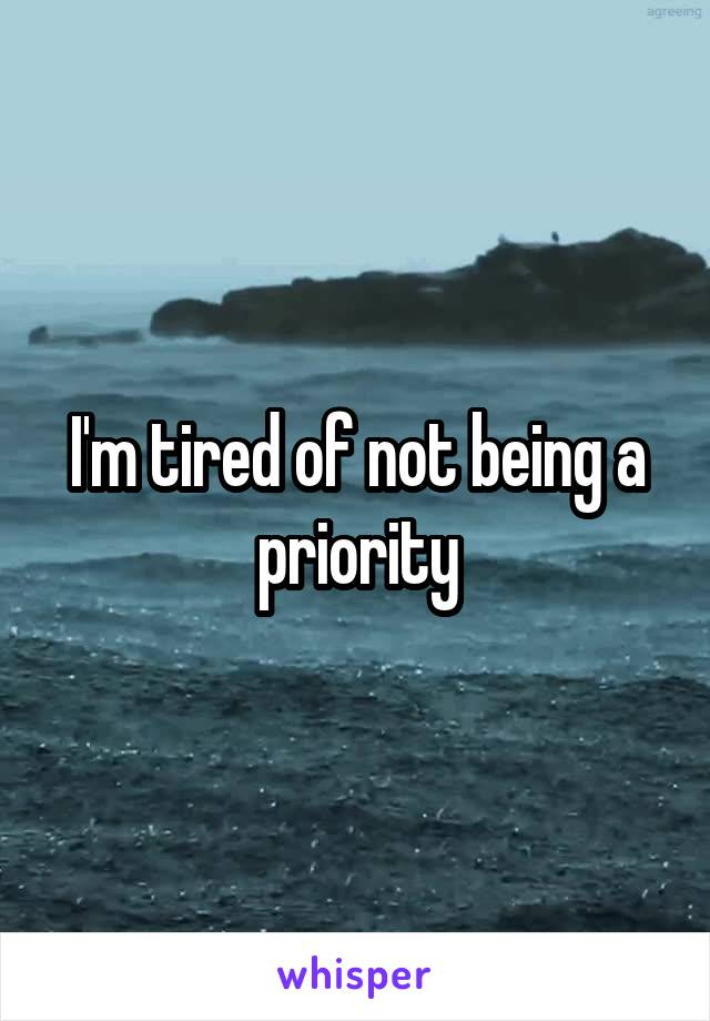 I'm tired of not being a priority