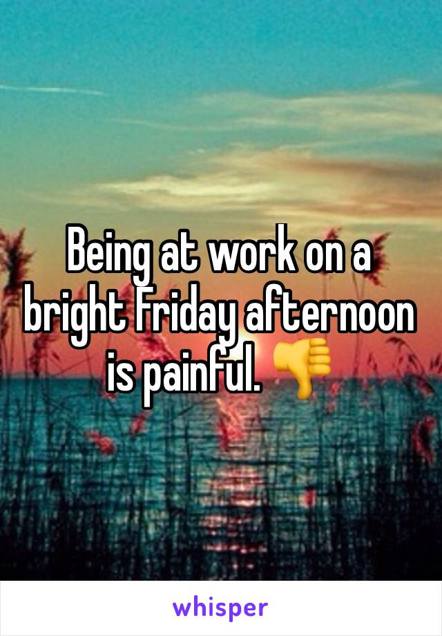 Being at work on a bright Friday afternoon is painful. 👎
