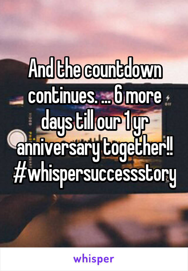 And the countdown continues. ... 6 more days till our 1 yr anniversary together!! #whispersuccessstory