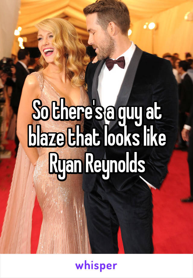 So there's a guy at blaze that looks like Ryan Reynolds