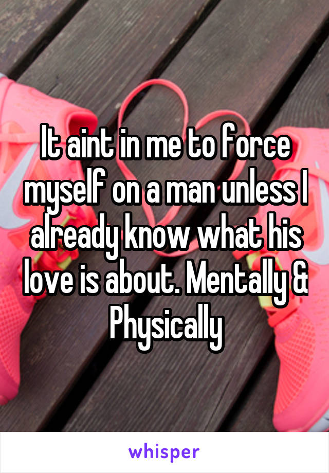 It aint in me to force myself on a man unless I already know what his love is about. Mentally & Physically