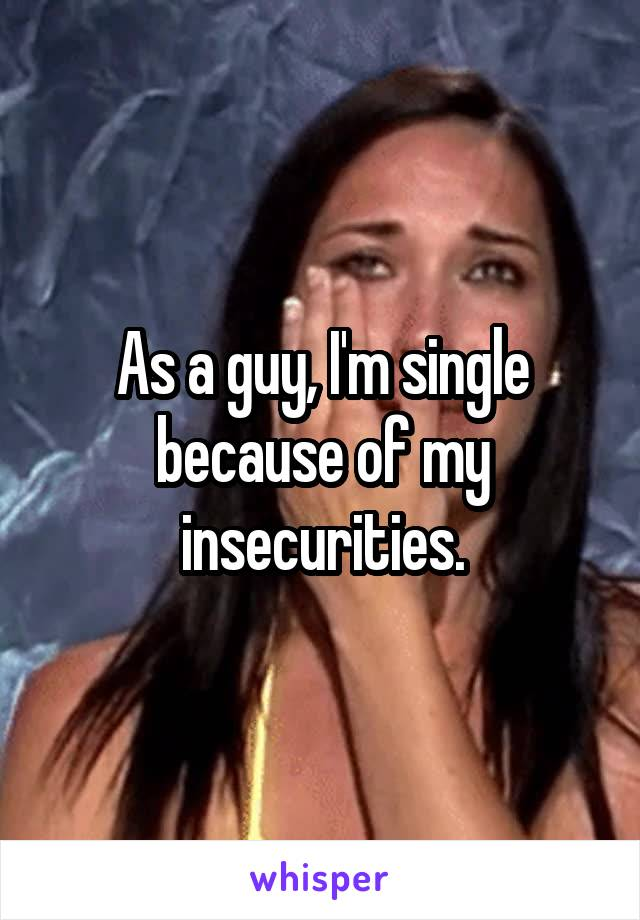 As a guy, I'm single because of my insecurities.