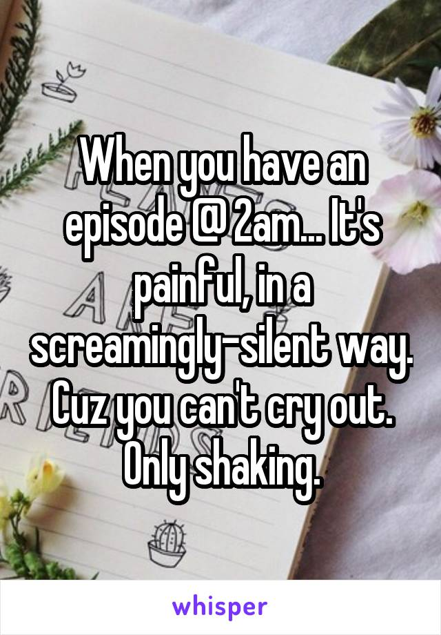 When you have an episode @ 2am... It's painful, in a screamingly-silent way. Cuz you can't cry out. Only shaking.