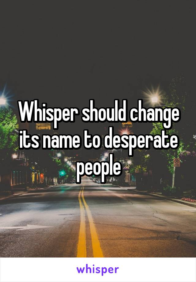 Whisper should change its name to desperate people