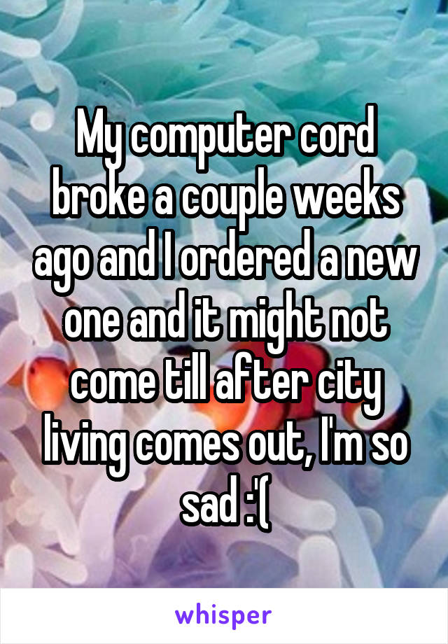 My computer cord broke a couple weeks ago and I ordered a new one and it might not come till after city living comes out, I'm so sad :'(