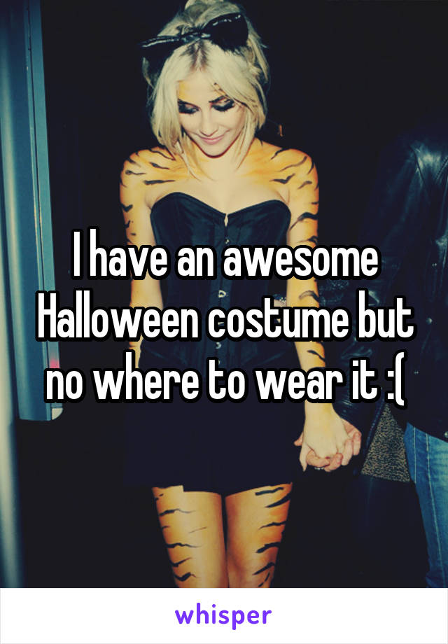 I have an awesome Halloween costume but no where to wear it :(