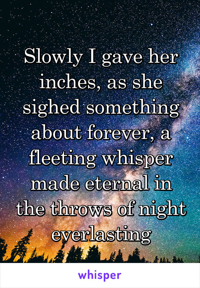 Slowly I gave her inches, as she sighed something about forever, a fleeting whisper made eternal in the throws of night everlasting