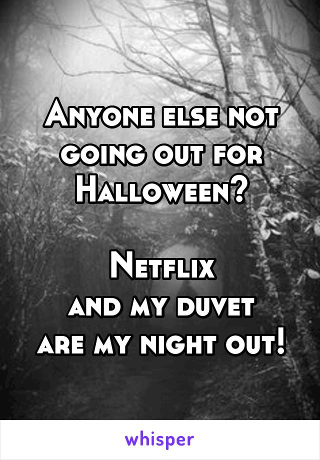 Anyone else not going out for Halloween?  Netflix and my duvet are my night out!