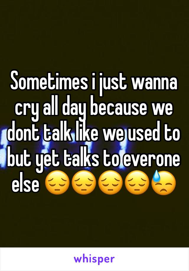 Sometimes i just wanna cry all day because we dont talk like we used to but yet talks to everone else 😔😔😔😔😓