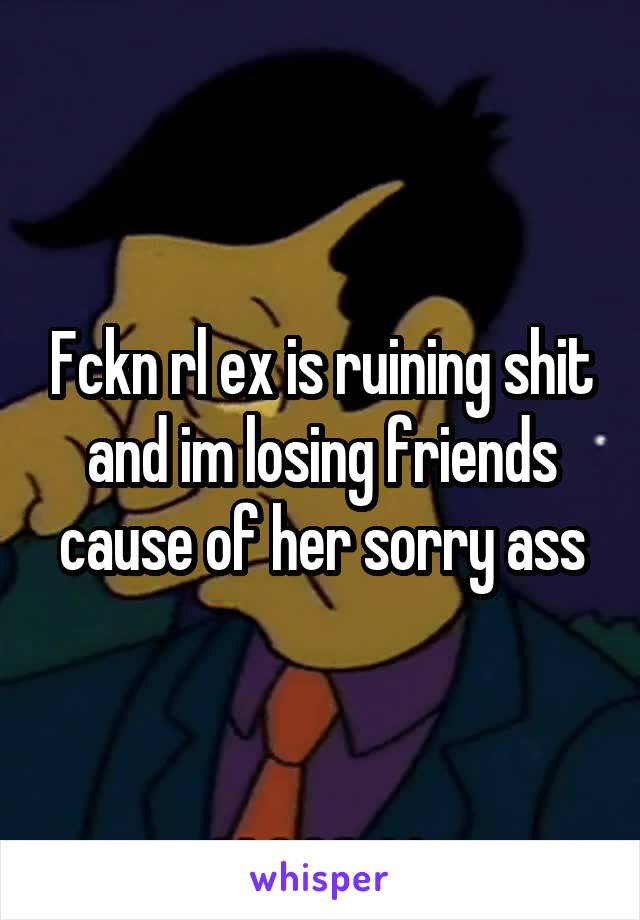 Fckn rl ex is ruining shit and im losing friends cause of her sorry ass
