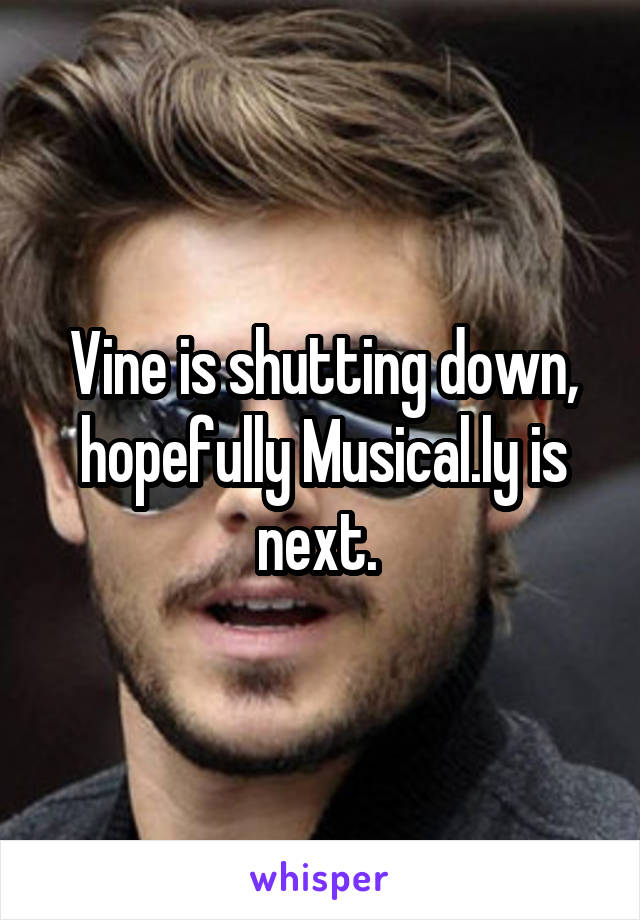 Vine is shutting down, hopefully Musical.ly is next.