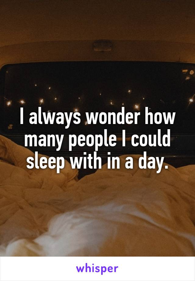I always wonder how many people I could sleep with in a day.