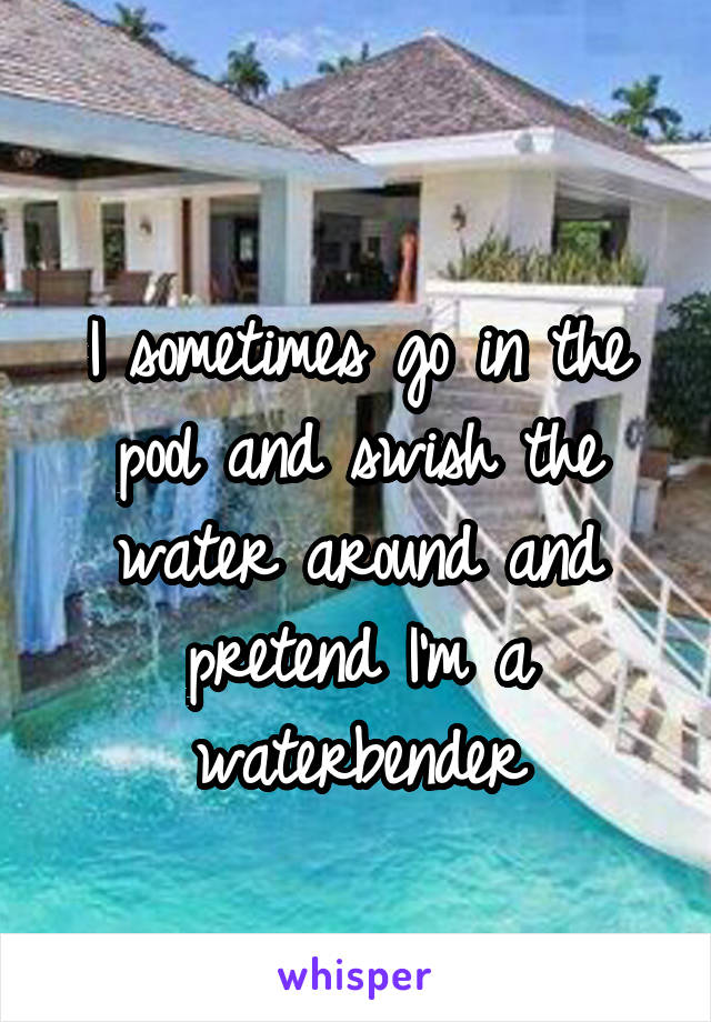 I sometimes go in the pool and swish the water around and pretend I'm a waterbender