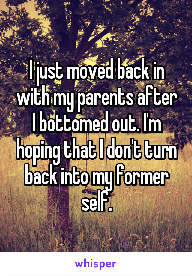 I just moved back in with my parents after I bottomed out. I'm hoping that I don't turn back into my former self.