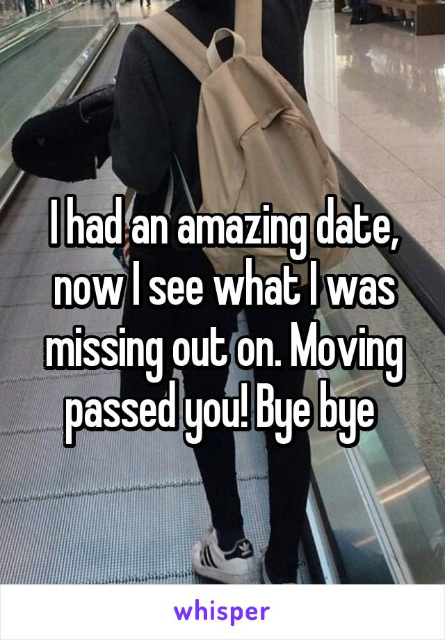 I had an amazing date, now I see what I was missing out on. Moving passed you! Bye bye