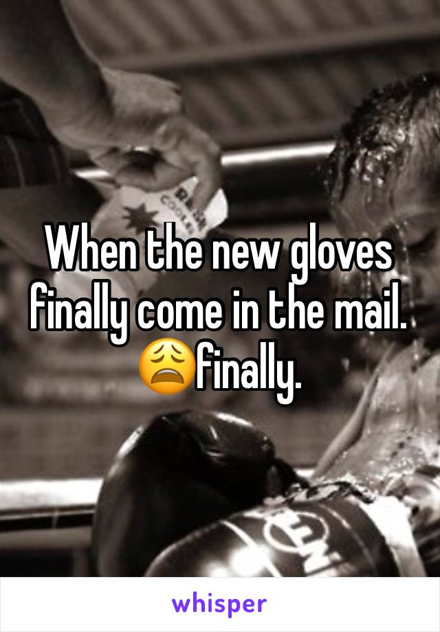 When the new gloves finally come in the mail. 😩finally.