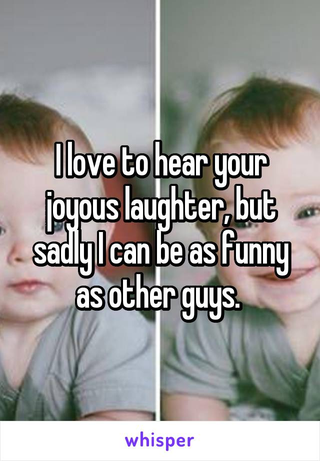 I love to hear your joyous laughter, but sadly I can be as funny as other guys.