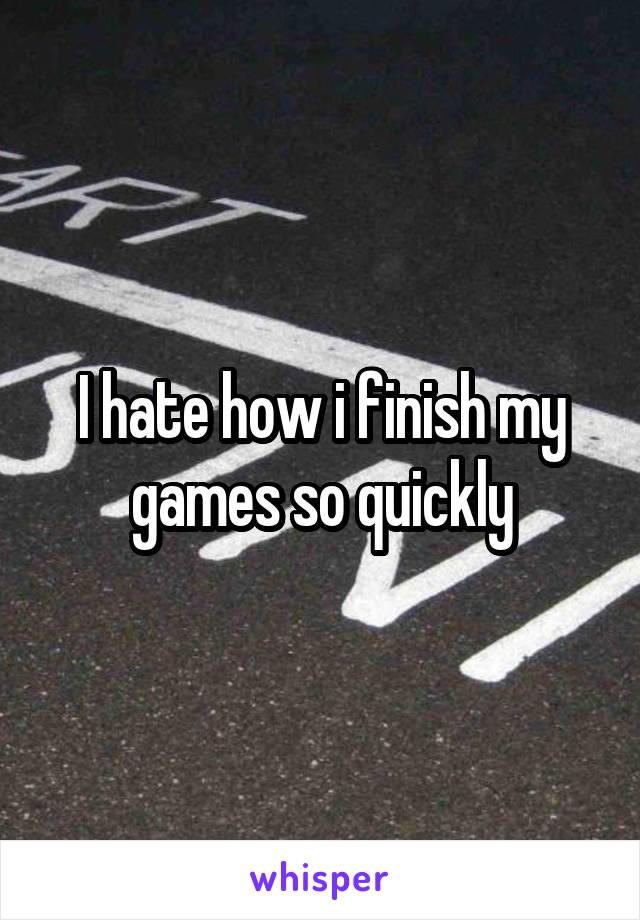I hate how i finish my games so quickly