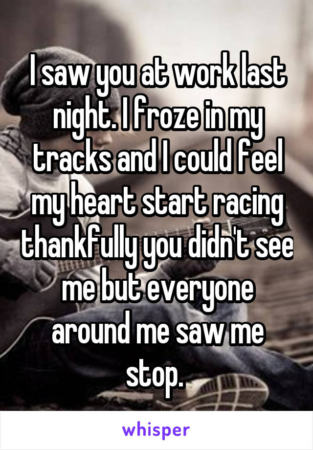 I saw you at work last night. I froze in my tracks and I could feel my heart start racing thankfully you didn't see me but everyone around me saw me stop.