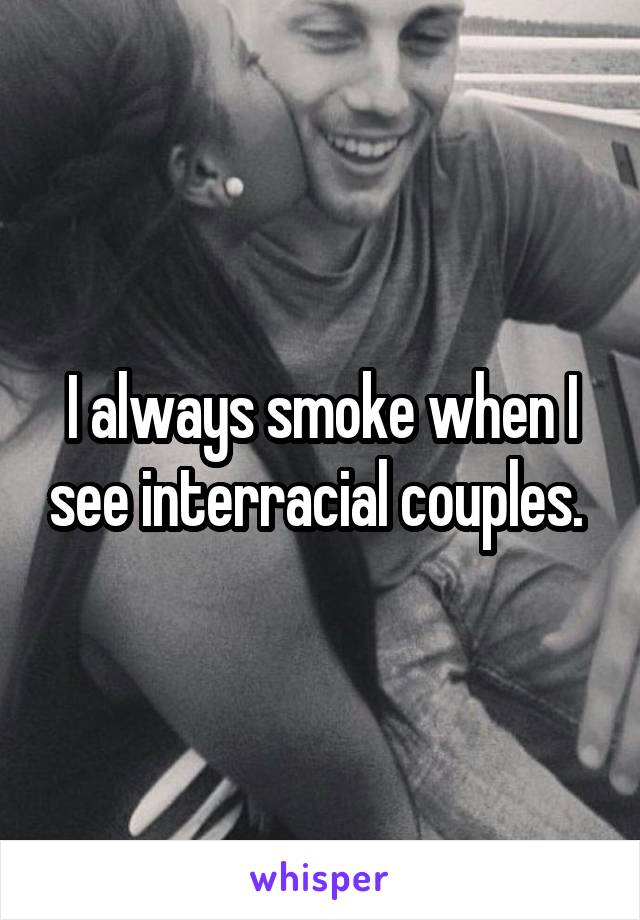 I always smoke when I see interracial couples.