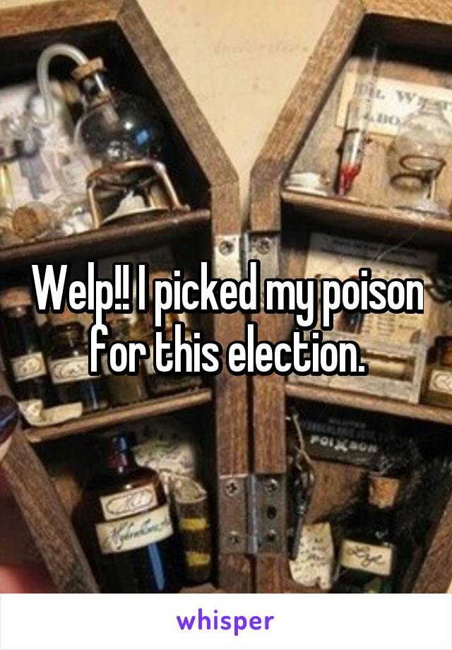 Welp!! I picked my poison for this election.