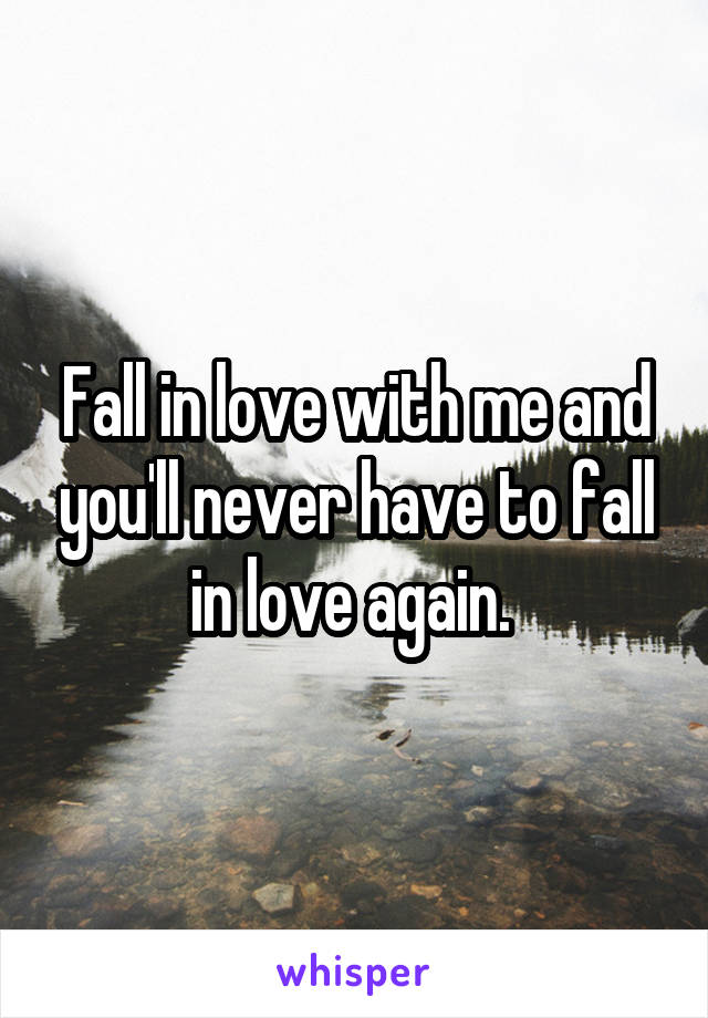 Fall in love with me and you'll never have to fall in love again.